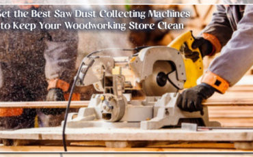 Get the Best Saw Dust Collecting Machines to Keep Your Woodworking Store Clean