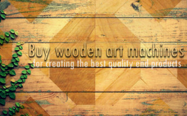 Buy Wooden Art Machines for Creating the Best Quality End Products