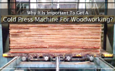 Why It Is Important To Get A Cold Press Machine For Woodworking?
